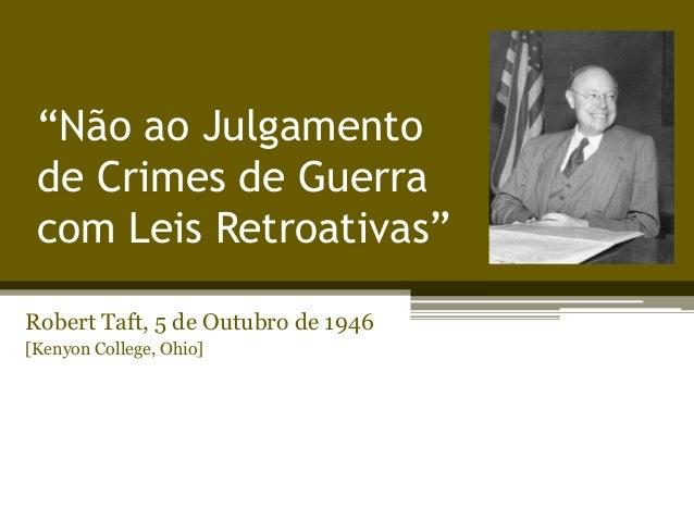 """""""Não ao Julgamento de Crimes de Guerra com Leis Retroativas"""" Robert Taft, 5 de Outubro de 1946 [Kenyon College, Ohio]"""