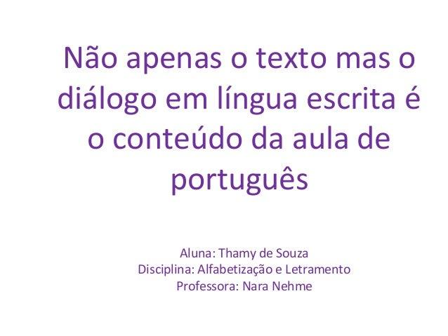 Não apenas o texto mas o diálogo em língua escrita é o conteúdo da aula de português Aluna: Thamy de Souza Disciplina: Alf...