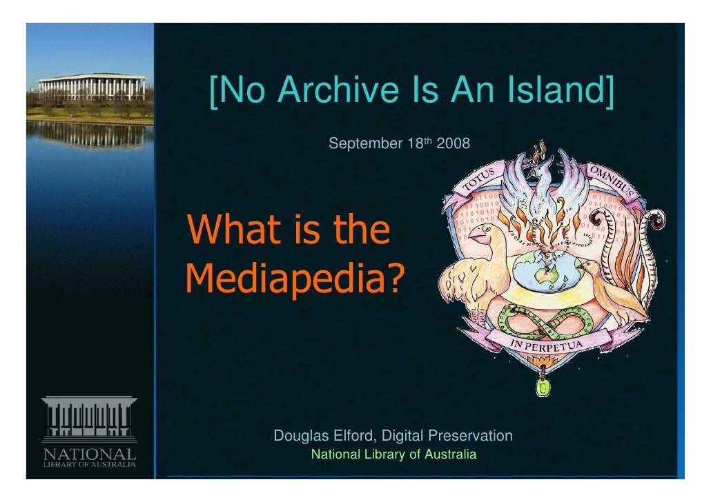 [No Archive Is An Island]            September 18th 2008What is theMediapedia?    Douglas Elford, Digital Preservation    ...