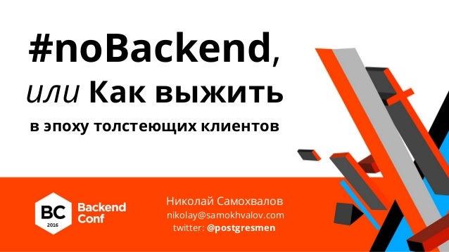 #noBackend, или Как выжить в эпоху толстеющих клиентов Николай Самохвалов nikolay@samokhvalov.com twitter: @postgresmen