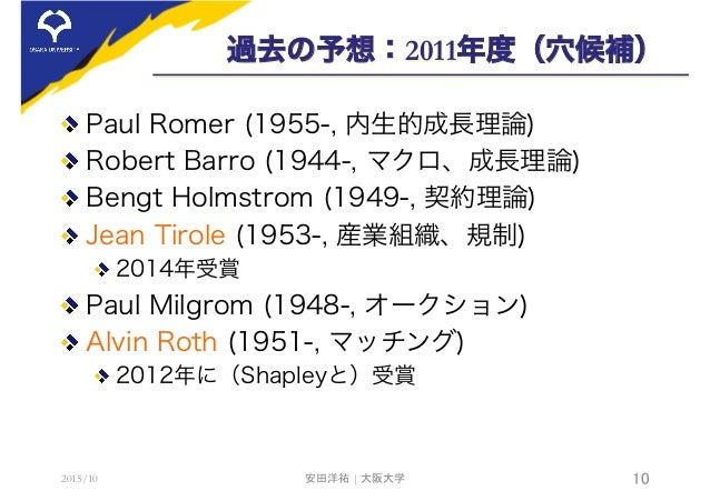 過去の予想:2011年度(穴候補)  Paul Romer (1955-, 内生的成長理論)  Robert Barro (1944-, マクロ、成長理論) Bengt Holmstrom (1949-, 契約理論)  Jean Tiro...