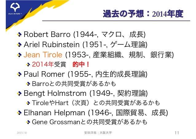 過去の予想:2014年度  Robert Barro (1944-, マクロ、成長)  Ariel Rubinstein (1951-, ゲーム理論)  Jean Tirole (1953-, 産業組織、規制、銀行業) 2014年受賞...