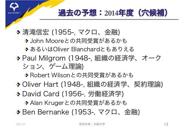 過去の予想:2014年度(穴候補)  清滝信宏 (1955-, マクロ、金融) John Mooreとの共同受賞があるかも あるいはOliver Blanchardともありえる  Paul Milgrom (1948-, 組織の経済学、...