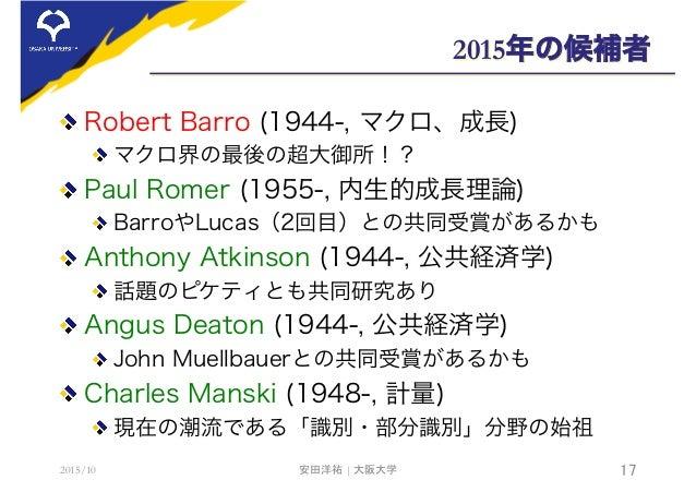 2015年の候補者  Robert Barro (1944-, マクロ、成長) マクロ界の最後の超大御所!?  Paul Romer (1955-, 内生的成長理論) BarroやLucas(2回目)との共同受賞があるかも  Antho...