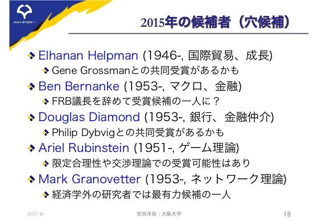 2015年の候補者(穴候補)  Elhanan Helpman (1946-, 国際貿易、成長) Gene Grossmanとの共同受賞があるかも  Ben Bernanke (1953-, マクロ、金融) FRB議長を辞めて受賞候補の...