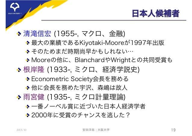 日本人候補者  清滝信宏 (1955-, マクロ、金融) 最大の業績であるKiyotaki-Mooreが1997年出版 そのためまだ時期尚早かもしれない… Mooreの他に、BlanchardやWrightとの共同受賞も  根岸隆 (...
