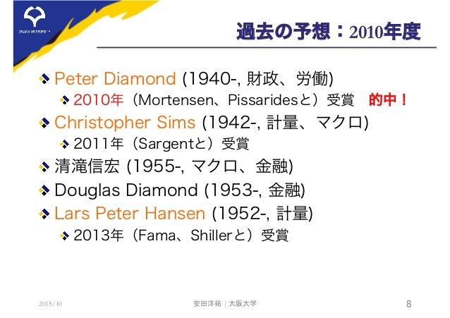 過去の予想:2010年度  Peter Diamond (1940-, 財政、労働) 2010年(Mortensen、Pissaridesと)受賞的中!  Christopher Sims (1942-, 計量、マクロ) 2011年(...
