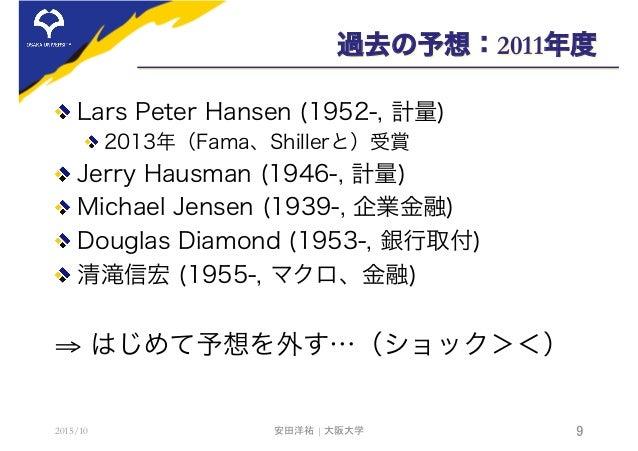 過去の予想:2011年度  Lars Peter Hansen (1952-, 計量) 2013年(Fama、Shillerと)受賞  Jerry Hausman (1946-, 計量)  Michael Jensen (1939-, ...