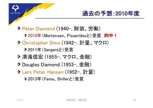 過去の予想:2010年度 Peter Diamond (1940-, 財政、労働) 2010年(Mortensen、Pissaridesと)受賞 的中! Christopher Sims (1942-, 計量、マクロ) 2011年(Sargen...
