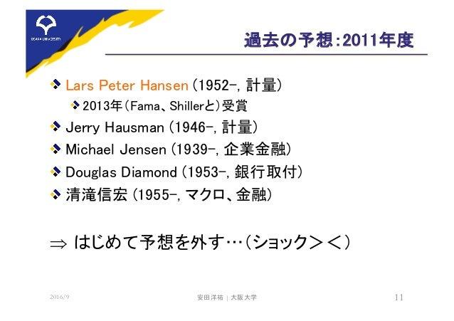 過去の予想:2011年度 Lars Peter Hansen (1952-, 計量) 2013年(Fama、Shillerと)受賞 Jerry Hausman (1946-, 計量) Michael Jensen (1939-, 企業金融) D...