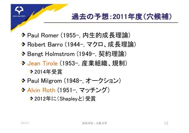 過去の予想:2011年度(穴候補) Paul Romer (1955-, 内生的成長理論) Robert Barro (1944-, マクロ、成長理論) Bengt Holmstrom (1949-, 契約理論) Jean Tirole (19...