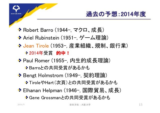 過去の予想:2014年度 Robert Barro (1944-, マクロ、成長) Ariel Rubinstein (1951-, ゲーム理論) Jean Tirole (1953-, 産業組織、規制、銀行業) 2014年受賞 的中! Pau...