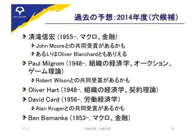 過去の予想:2014年度(穴候補) 清滝信宏 (1955-, マクロ、金融) John Mooreとの共同受賞があるかも あるいはOliver Blanchardともありえる Paul Milgrom (1948-, 組織の経済学、オークション...