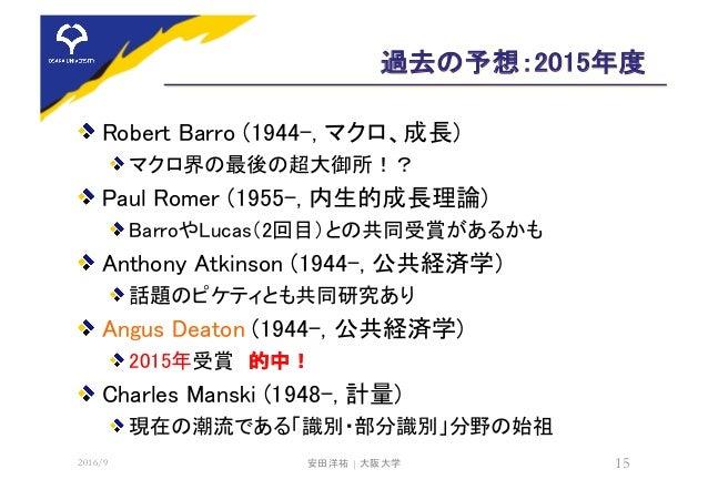 過去の予想:2015年度 Robert Barro (1944-, マクロ、成長) マクロ界の最後の超大御所!? Paul Romer (1955-, 内生的成長理論) BarroやLucas(2回目)との共同受賞があるかも Anthony A...