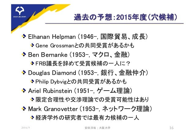 過去の予想:2015年度(穴候補) Elhanan Helpman (1946-, 国際貿易、成長) Gene Grossmanとの共同受賞があるかも Ben Bernanke (1953-, マクロ、金融) FRB議長を辞めて受賞候補の一人に...
