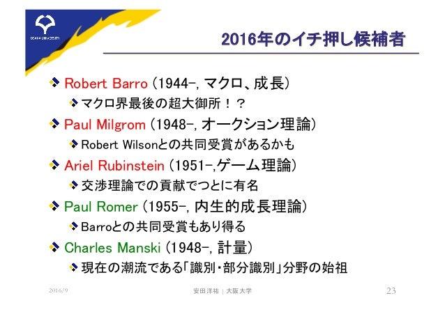 2016年のイチ押し候補者 Robert Barro (1944-, マクロ、成長) マクロ界最後の超大御所!? Paul Milgrom (1948-, オークション理論) Robert Wilsonとの共同受賞があるかも Ariel Rub...
