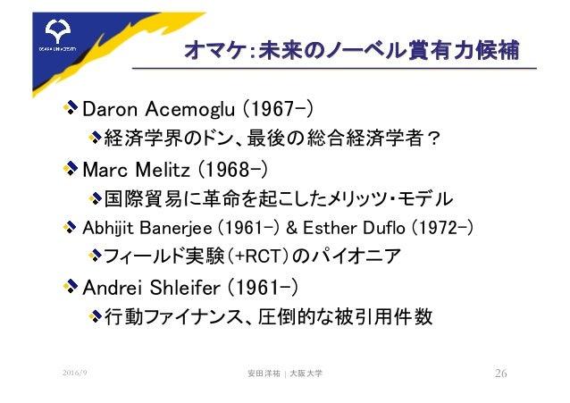 オマケ:未来のノーベル賞有力候補 Daron Acemoglu (1967-) 経済学界のドン、最後の総合経済学者? Marc Melitz (1968-) 国際貿易に革命を起こしたメリッツ・モデル Abhijit Banerjee (1961...