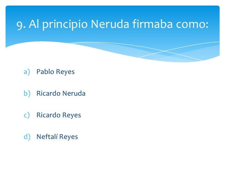 9. Al principio Neruda firmaba como: a) Pablo Reyes b) Ricardo Neruda c) Ricardo Reyes d) Neftalí Reyes