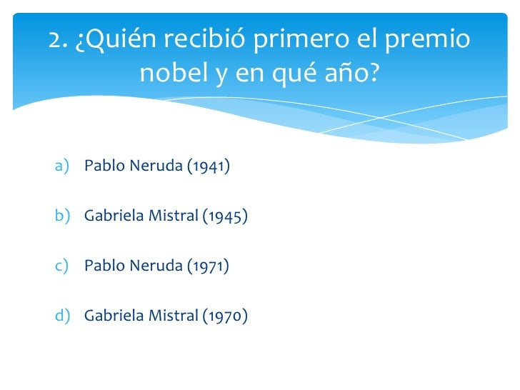 2. ¿Quién recibió primero el premio        nobel y en qué año?a) Pablo Neruda (1941)b) Gabriela Mistral (1945)c) Pablo Ner...