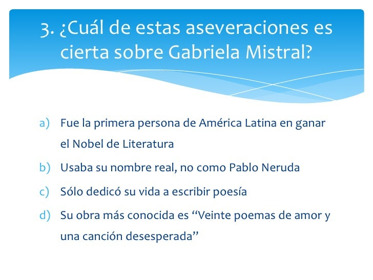 3. ¿Cuál de estas aseveraciones es   cierta sobre Gabriela Mistral?a) Fue la primera persona de América Latina en ganar   ...