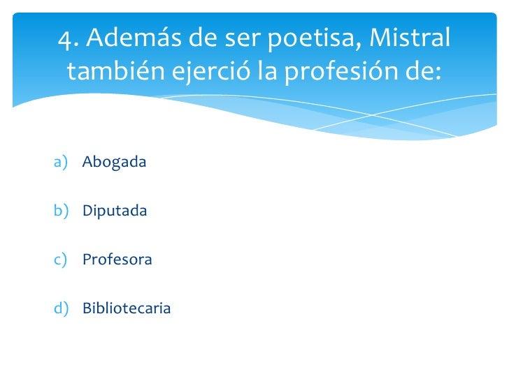 4. Además de ser poetisa, Mistral también ejerció la profesión de:a) Abogadab) Diputadac) Profesorad) Bibliotecaria