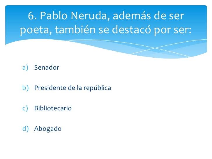 6. Pablo Neruda, además de serpoeta, también se destacó por ser:a) Senadorb) Presidente de la repúblicac) Bibliotecariod) ...