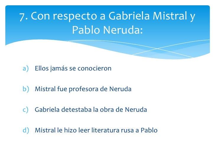 7. Con respecto a Gabriela Mistral y           Pablo Neruda:a) Ellos jamás se conocieronb) Mistral fue profesora de Neruda...