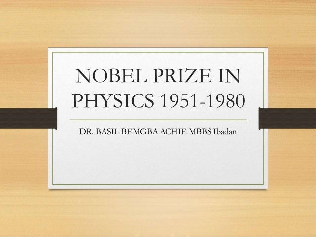 NOBEL PRIZE IN PHYSICS 1951-1980 DR. BASIL BEMGBA ACHIE MBBS Ibadan