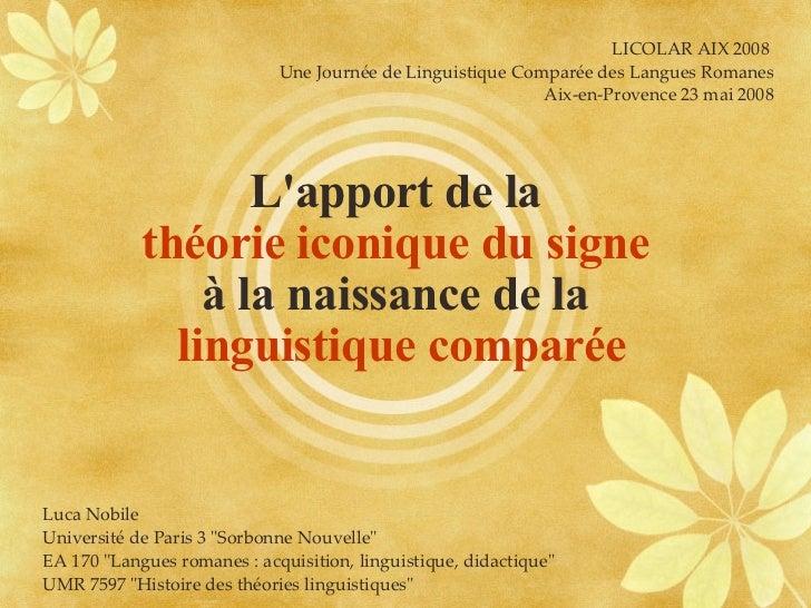 L'apport de la  théorie iconique du signe   à la naissance de la  linguistique comparée LICOLAR AIX 2008  Une Journée de L...