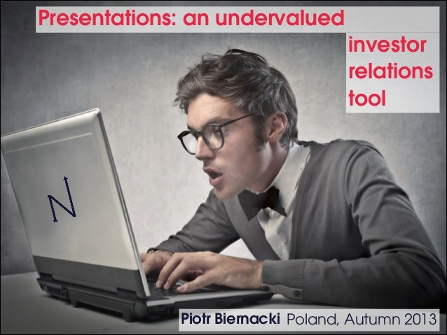 Presentations: an undervalued investor relations tool  Piotr Biernacki Poland, Autumn 2013