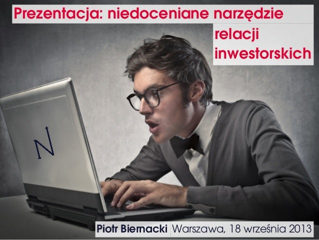 Prezentacja: niedoceniane narzędzie Warszawa, 18 września 2013 relacji inwestorskich Piotr Biernacki