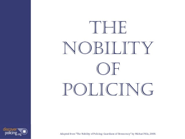 """The Nobility    of PolicingAdapted from """"The Nobility of Policing: Guardians of Democracy"""" by Michael Nila, 2008."""