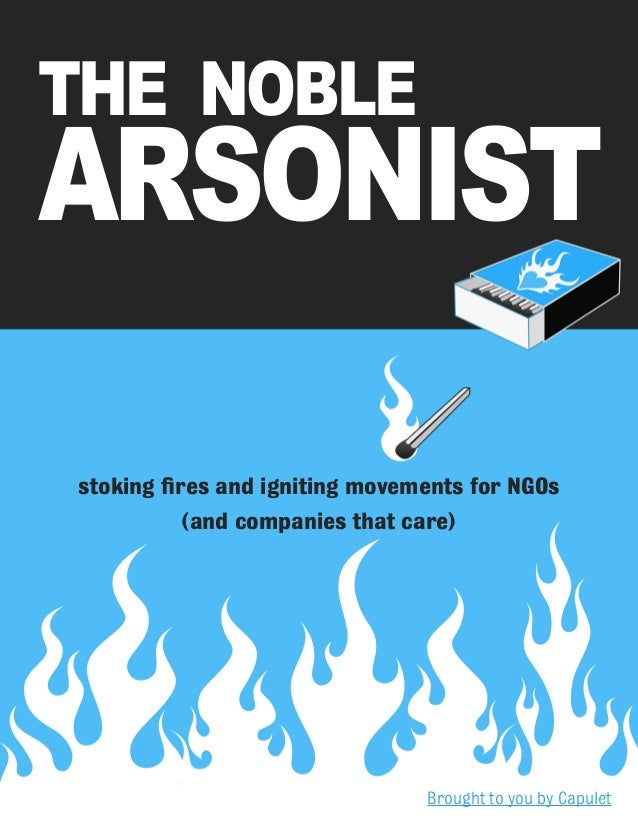 1 stoking fires and igniting movements for NGOs (and companies that care) The Noble Arsonist Brought to you by Capulet