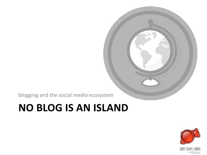 NO BLOG IS AN ISLAND<br />blogging and the social media ecosystem<br />