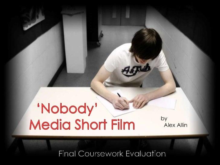 'Nobody'        Media Short Film<br />by<br />  Alex Allin<br />Final Coursework Evaluation<br />