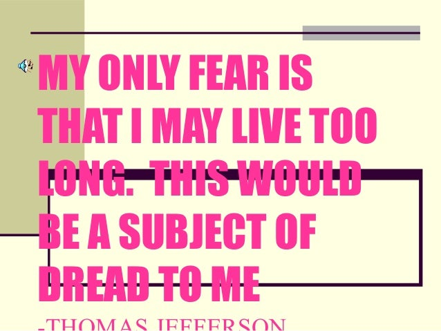 MY ONLY FEAR ISTHAT I MAY LIVE TOOLONG. THIS WOULDBE A SUBJECT OFDREAD TO ME