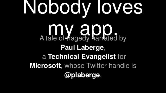 Nobody loves my app.A tale of tragedy narrated by Paul Laberge, a Technical Evangelist for Microsoft, whose Twitter handle...