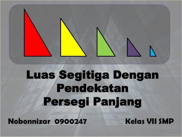Luas Segitiga Dengan        Pendekatan      Persegi PanjangNobonnizar 0900247   Kelas VII SMP