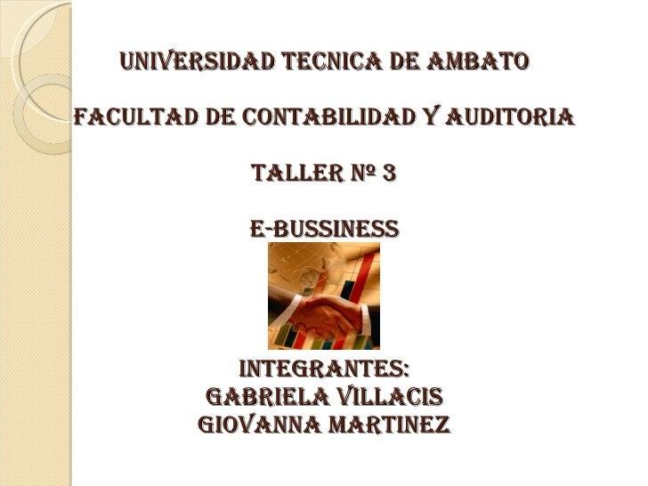 UNIVERSIDAD TECNICA DE AMBATO FACULTAD DE CONTABILIDAD Y AUDITORIA TALLER Nº 3 E-BUSSINESS INTEGRANTES: GABRIELA VILLACIS ...