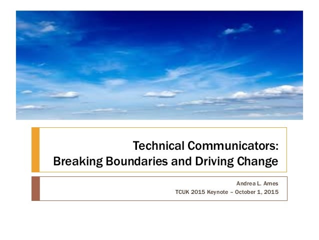 Technical Communicators: Breaking Boundaries and Driving Change Andrea L. Ames TCUK 2015 Keynote – October 1, 2015