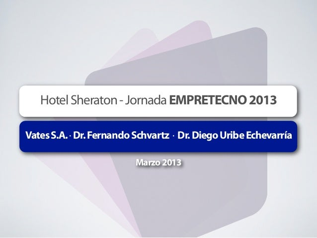 Hotel Sheraton - Jornada EMPRETECNO 2013Vates S.A. · Dr. Fernando Schvartz · Dr. Diego Uribe Echevarría                   ...