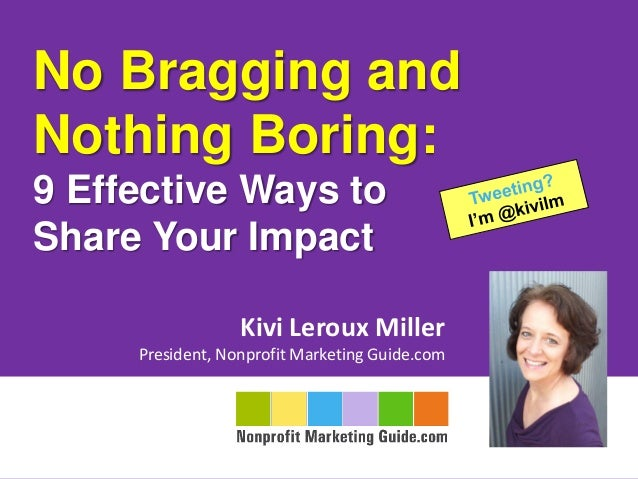 No Bragging andNothing Boring:9 Effective Ways toShare Your ImpactKivi Leroux MillerPresident, Nonprofit Marketing Guide.com