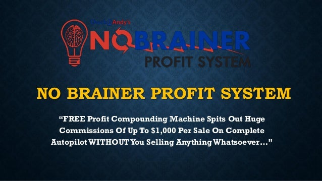 "NO BRAINER PROFIT SYSTEM ""FREE Profit Compounding Machine Spits Out Huge Commissions Of Up To $1,000 Per Sale On Complete ..."