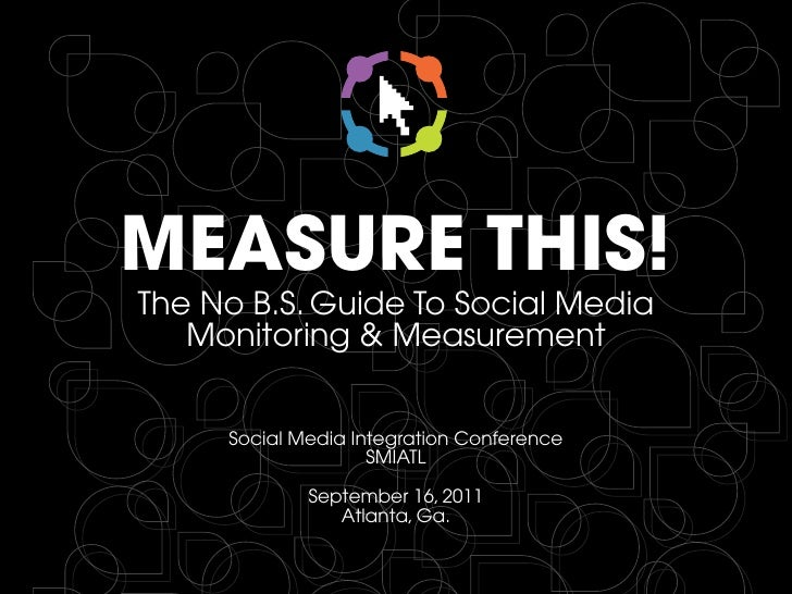 MEASURE THIS!The No B.S. Guide To Social Media   Monitoring & Measurement     Social Media Integration Conference         ...