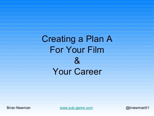 Creating a Plan A For Your Film & Your Career  Brian Newman  www.sub-genre.com  @bnewman01