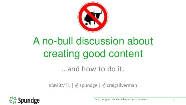 A no-bull discussion about creating good content …and how to do it. #SMBMTL | @spundge | @craigsilverman 1