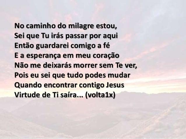 No caminho do milagre estou, Sei que Tu irás passar por aqui Então guardarei comigo a fé E a esperança em meu coração Não ...