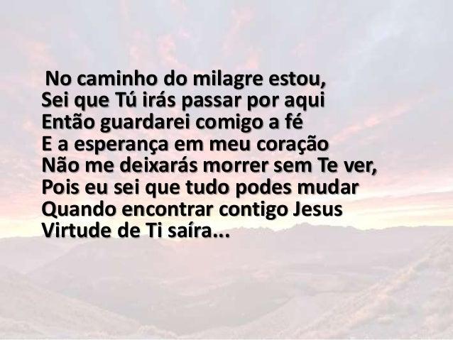 No caminho do milagre estou, Sei que Tú irás passar por aqui Então guardarei comigo a fé E a esperança em meu coração Não ...