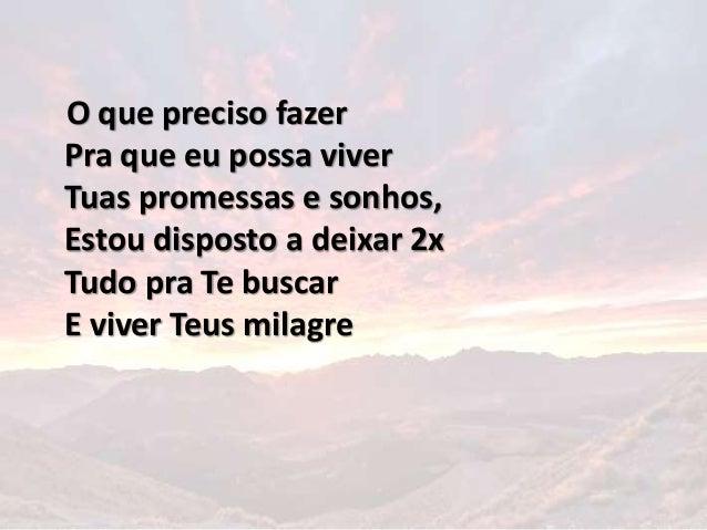 O que preciso fazer Pra que eu possa viver Tuas promessas e sonhos, Estou disposto a deixar 2x Tudo pra Te buscar E viver ...