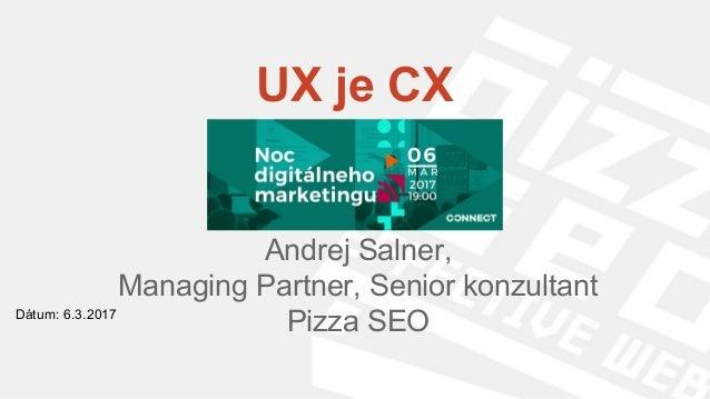 UX je CX Andrej Salner, Managing Partner, Senior konzultant Pizza SEODátum: 6.3.2017